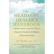 The Headache Healer's Handbook: A Holistic, Hands-On Somatic Self-care Program for Headache and Migraine Relief and Prevention by Jan Mundo, 9781608685134