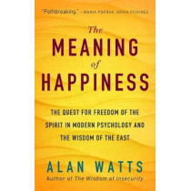 The Meaning of Happiness: The Quest for Freedom of the Spirit in Modern Psychology and the Wisdom of the East by Alan Watts, 9781608685400