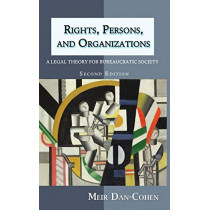 Rights, Persons, and Organizations: A Legal Theory for Bureaucratic Society (Second Edition) by ILO Reese Robbins Chair in Legal Ethics Meir Dan-Cohen, 9781610273510