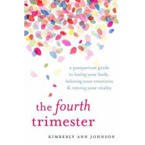 The Fourth Trimester: A Postpartum Guide to Healing Your Body, Balancing Your Emotions, and Restoring Your Vitality by Kimberly Ann Johnson, 9781611804003