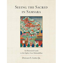 Seeing the Sacred in Samsara: An Illustrated Guide to the Eighty-Four Mahasiddhas by Donald S. Lopez, Jr, 9781611804041