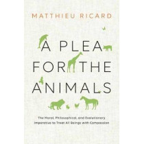 A Plea For The Animals: The Moral, Philosophical, and Evolutionary Imperative to Treat All Beings with Compassion by Matthieu Ricard, 9781611804744