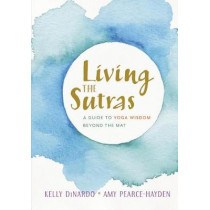 Living the Sutras: A Guide to Yoga Wisdom beyond the Mat by Kelly Dinardo, 9781611805499