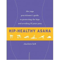 Hip-Healthy Asana: The Yoga Practitioner's Guide to Protecting the Hips and Avoiding SI Joint Pain by Charlotte Bell, 9781611805512