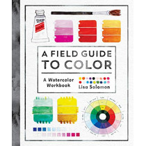 A Field Guide to Color: Watercolor Explorations in Hues, Tints, Shades, and Everything in Between by Lisa Solomon, 9781611806120