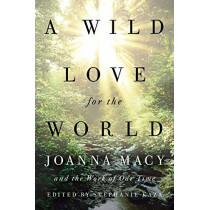 A Wild Love for the World: Joanna Macy and the Work of Our Time by Stephanie Kaza, 9781611807950