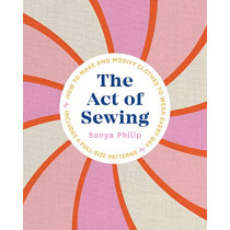 The Act of Sewing: How to Make and Modify Clothes to Wear Every Day by Sonya Philip, 9781611808339