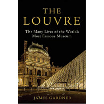 The Louvre: The Many Lives of the World's Most Famous Museum by James Gardner, 9781611856347