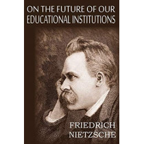 On the Future of Our Educational Institutions by Friedrich Wilhelm Nietzsche, 9781612039688