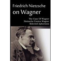 Friedrich Nietzsche on Wagner - The Case Of Wagner, Nietzsche Contra Wagner, Selected Aphorisms by Friedrich Wilhelm Nietzsche, 9781612039695