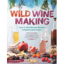 Wild Winemaking: Easy and Adventurous Recipes Going Beyond Grapes by Richard W. Bender, 9781612127897