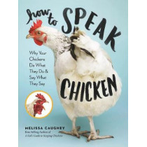 How to Speak Chicken: Why Your Chickens Do What They Do & Say What They Say by Melissa Caughey, 9781612129112