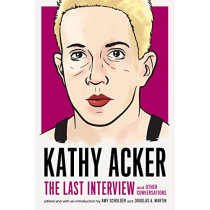 Kathy Acker: The Last Interview: and other conversations by Kathy Acker, 9781612197319