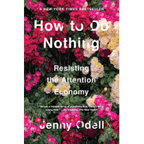 How To Do Nothing: Resisting the Attention Economy by Jenny Odell, 9781612197494