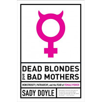 Dead Blondes And Bad Mothers: Monstrosity, Patriarchy, and the Fear of Female Power by Sady Doyle, 9781612197920