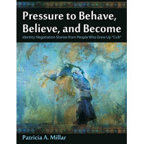 Pressure to Behave, Believe, and Become: Identity Negotiation Stories from People Who Grew Up Cult by Patricia a Millar, 9781612334097