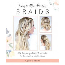Twist Me Pretty Braids: 45 Step-by-Step Tutorials for Beautiful, Everyday Hairstyles by Abby Smith, 9781612437286