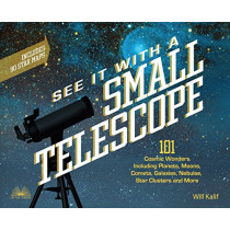 See It With A Small Telescope: 101 Cosmic Wonders Including Planets, Moons, Comets, Galaxies, Nebulae, Star Clusters and More by Will Kalif, 9781612437569