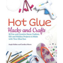 Hot Glue Hacks And Crafts: 50 Fun and Creative Decor, Fashion, Gift and Holiday Projects to Make with Your Glue Gun by Angie Holden, 9781612438337