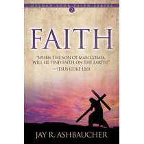 Faith: When the Son of Man Comes, Will He Find Faith On The Earth? by Jay R Ashbaucher, 9781613144879