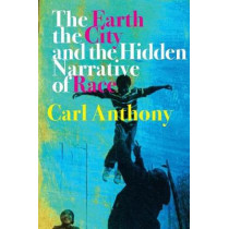 The Earth, the City, and the Hidden Narrative of Race by Carl C. Anthony, 9781613320211