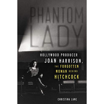 Phantom Lady: Hollywood Producer Joan Harrison, the Forgotten Woman Behind Hitchcock by Christina Lane, 9781613733844