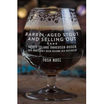 Barrel-Aged Stout and Selling Out: Goose Island, Anheuser-Busch, and How Craft Beer Became Big Business by Josh Noel, 9781613737217