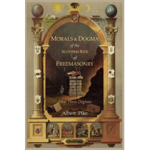 Morals and Dogma of the Ancient and Accepted Scottish Rite of Freemasonry: First Three Degrees by Albert Pike, 9781614270928