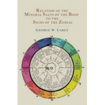 Relation of the Mineral Salts of the Body to the Signs of the Zodiac by George W Carey, 9781614274216