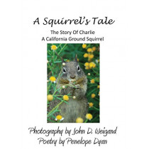 A Squirrel's Tale, the Story of Charlie, a California Ground Squirrel by John D Weigand, 9781614772187