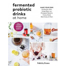 Fermented Probiotic Drinks at Home: Make Your Own Kombucha, Kefir, Ginger Bug, Jun, Pineapple Tepache, Honey Mead, Beet Kvass, and More by Felicity Evans, 9781615194483