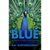 Blue: In Search of Nature's Rarest Color by Kai Kupferschmidt, 9781615197521