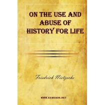 On the Use and Abuse of History for Life by Friedrich Wilhelm Nietzsche, 9781615341795