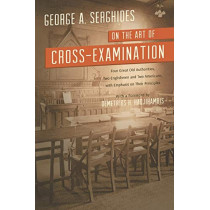 On the Art of Cross-Examination. Four Great Old Authorities Two Englishmen and Two Americans with Emphasis on Their Principles. with a Foreword by Dr. by George A Serghides, 9781616193508