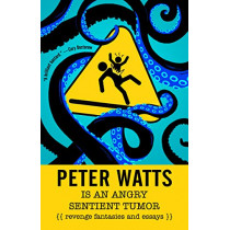 Peter Watts is an Angry Sentient Tumor: Revenge Fantasies and Essays by Peter Watts, 9781616963194