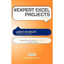 # EXPERT EXCEL PROJECTS tweet Book01: Taking Your Excel Project From Start To Finish Like An Expert by Larry Moseley, 9781616990565