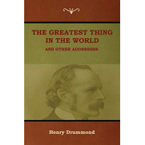 The Greatest Thing in the World and Other Addresses by Henry Drummond, 9781618953698