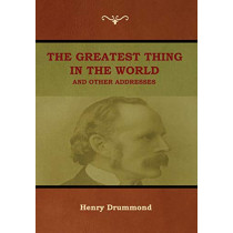 The Greatest Thing in the World and Other Addresses by Henry Drummond, 9781618953704