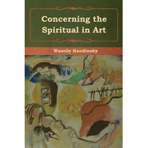 Concerning the Spiritual in Art by Wassily Kandinsky, 9781618956316