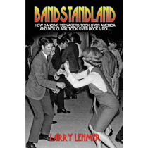 Bandstandland: How Dancing Teenagers Took Over America and Dick Clark Took Over Rock & Roll by Larry Lehmer, 9781620060131
