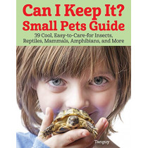 Can I Keep It? Small Pets Guide: 39 Cool, Easy-To-Care-for Insects, Reptiles, Mammals, Amphibians, and More by Tanguy, 9781620083918