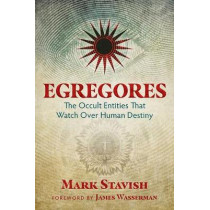 Egregores: The Occult Entities That Watch Over Human Destiny by Mark Stavish, 9781620555774