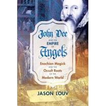 John Dee and the Empire of Angels: Enochian Magick and the Occult Roots of the Modern World by Jason Louv, 9781620555897