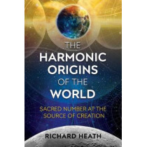 The Harmonic Origins of the World: Sacred Number at the Source of Creation by Richard Heath, 9781620556122