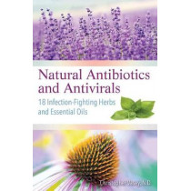 Natural Antibiotics and Antivirals: 18 Infection-Fighting Herbs and Essential Oils by Christopher Vasey, 9781620557358