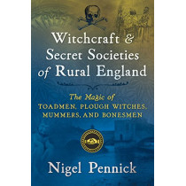 Witchcraft and Secret Societies of Rural England: The Magic of Toadmen, Plough Witches, Mummers, and Bonesmen by Nigel Pennick, 9781620557600