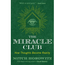The Miracle Club: How Thoughts Become Reality by Mitch Horowitz, 9781620557662