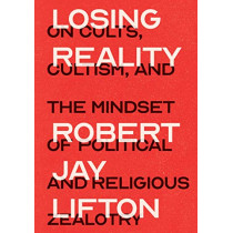 Losing Reality: On Cults, Cultism, and the Mindset of Political and Religious Zealotry by Robert Jay Lifton, 9781620974995
