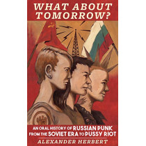 What About Tomorrow?: An Oral History of Russian Punk from the Soviet Era to Pussy Riot by Alexander Herbert, 9781621064046