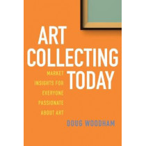 Art Collecting Today: Market Insights for Everyone Passionate about Art by Doug Woodham, 9781621536376